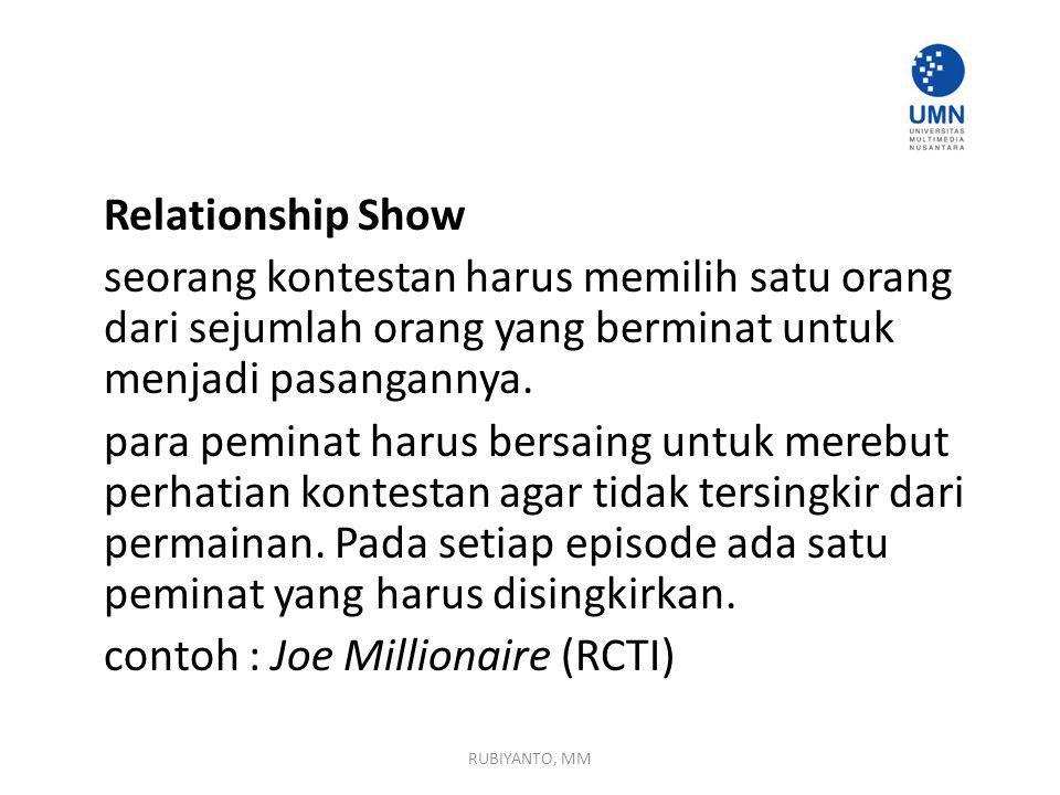 Relationship Show seorang kontestan harus memilih satu orang dari sejumlah orang yang berminat untuk menjadi pasangannya. para peminat harus bersaing untuk merebut perhatian kontestan agar tidak tersingkir dari permainan. Pada setiap episode ada satu peminat yang harus disingkirkan. contoh : Joe Millionaire (RCTI)