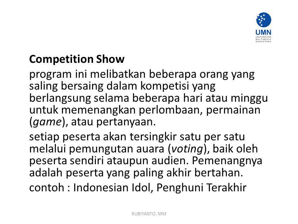 Competition Show program ini melibatkan beberapa orang yang saling bersaing dalam kompetisi yang berlangsung selama beberapa hari atau minggu untuk memenangkan perlombaan, permainan (game), atau pertanyaan. setiap peserta akan tersingkir satu per satu melalui pemungutan auara (voting), baik oleh peserta sendiri ataupun audien. Pemenangnya adalah peserta yang paling akhir bertahan. contoh : Indonesian Idol, Penghuni Terakhir