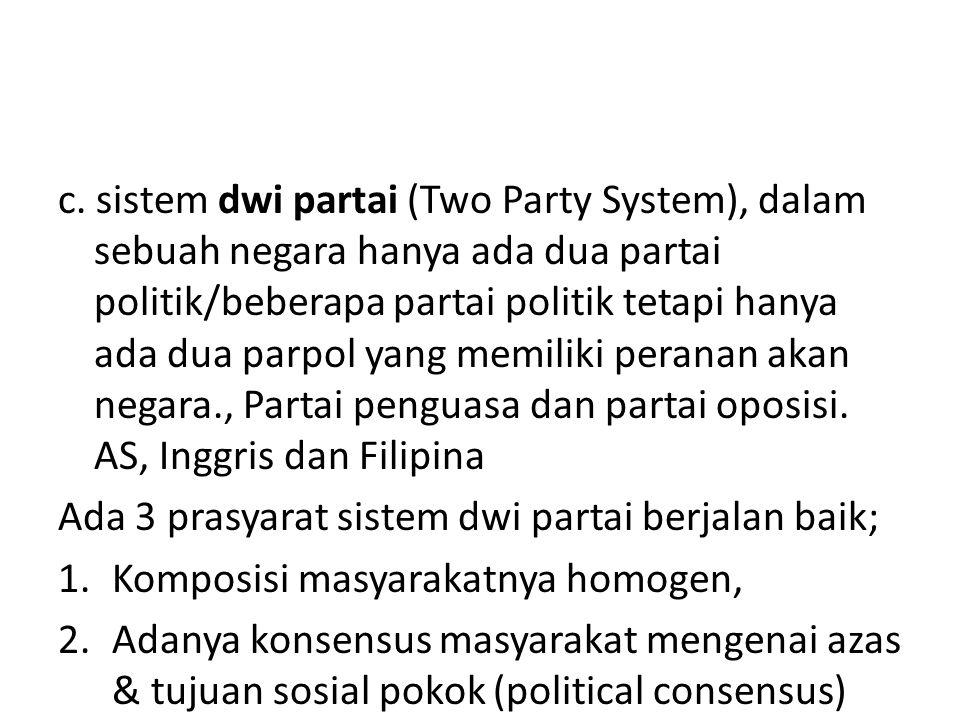 c. sistem dwi partai (Two Party System), dalam sebuah negara hanya ada dua partai politik/beberapa partai politik tetapi hanya ada dua parpol yang memiliki peranan akan negara., Partai penguasa dan partai oposisi. AS, Inggris dan Filipina