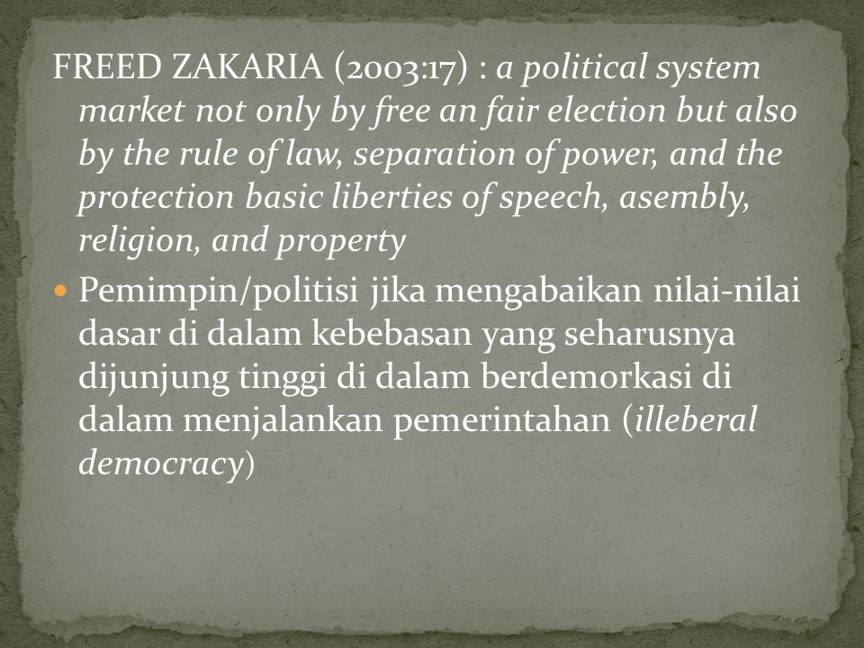 FREED ZAKARIA (2003:17) : a political system market not only by free an fair election but also by the rule of law, separation of power, and the protection basic liberties of speech, asembly, religion, and property