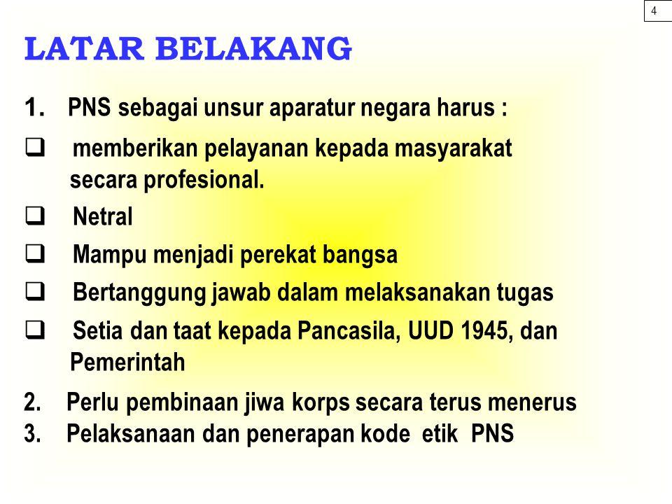 LATAR BELAKANG 1. PNS sebagai unsur aparatur negara harus :