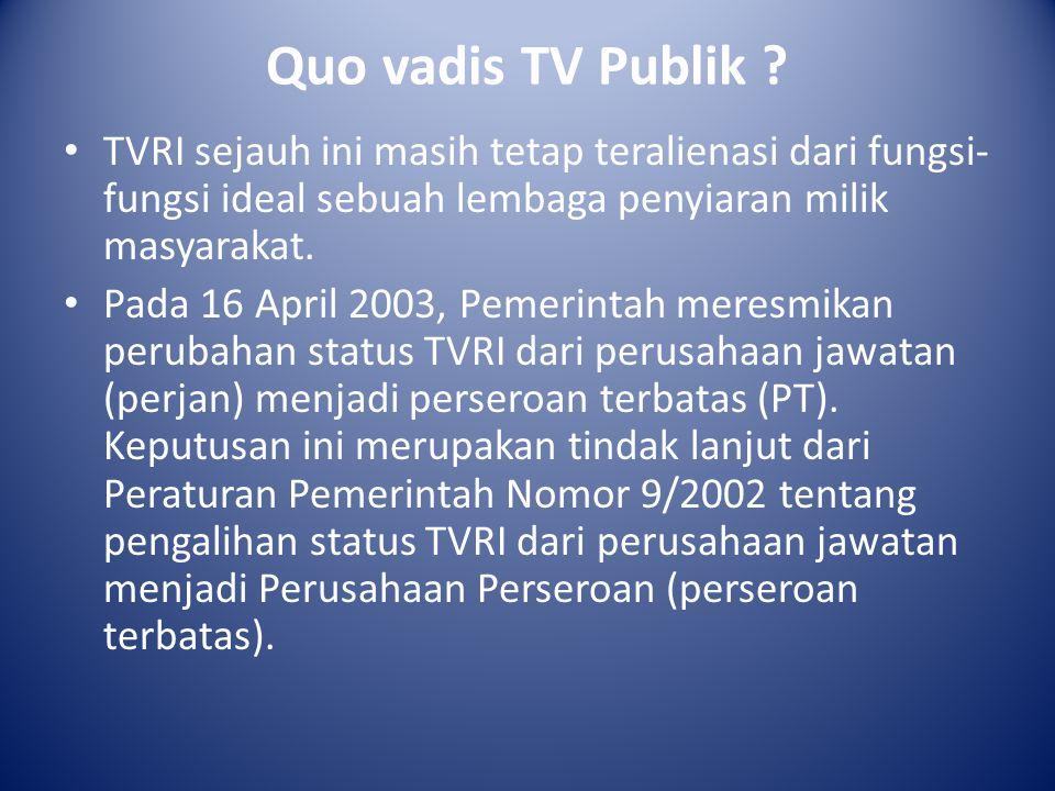 Quo vadis TV Publik TVRI sejauh ini masih tetap teralienasi dari fungsi-fungsi ideal sebuah lembaga penyiaran milik masyarakat.