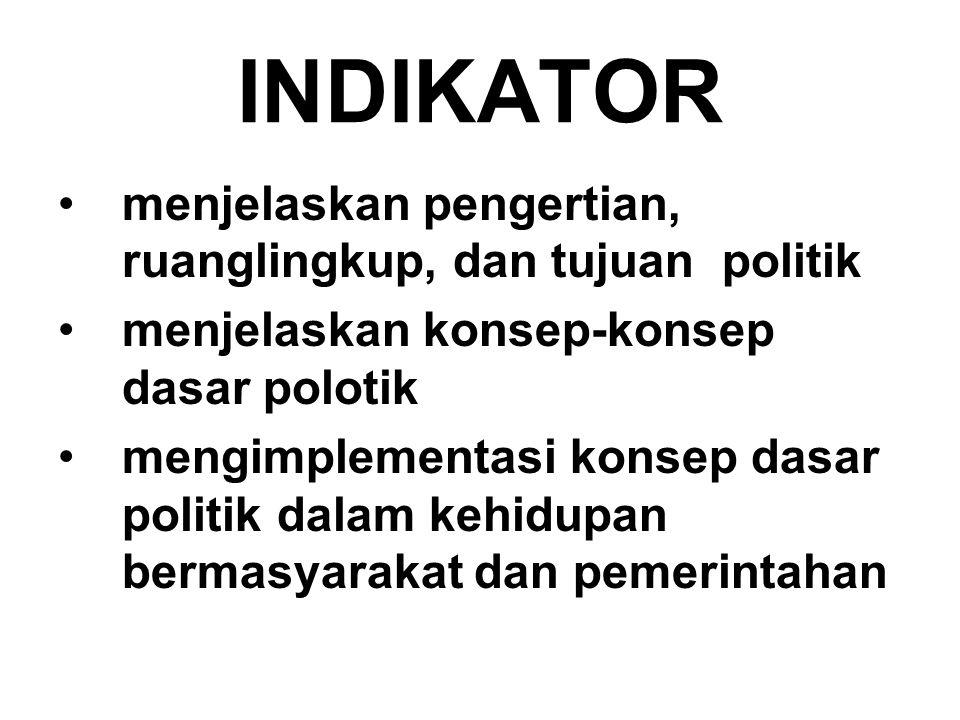 INDIKATOR menjelaskan pengertian, ruanglingkup, dan tujuan politik