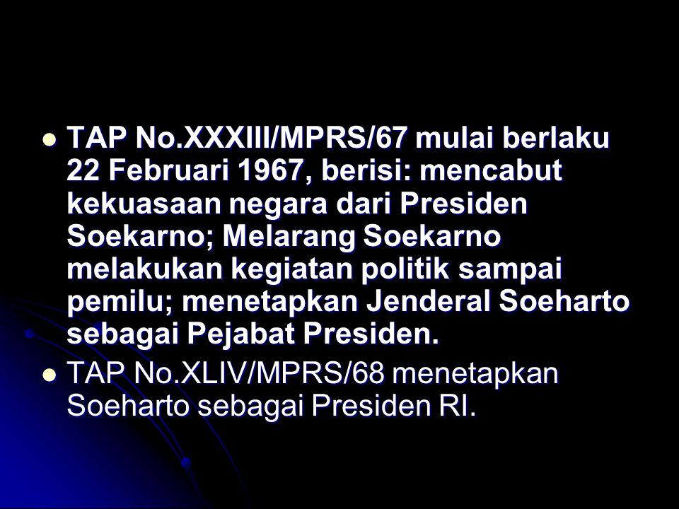 TAP No.XXXIII/MPRS/67 mulai berlaku 22 Februari 1967, berisi: mencabut kekuasaan negara dari Presiden Soekarno; Melarang Soekarno melakukan kegiatan politik sampai pemilu; menetapkan Jenderal Soeharto sebagai Pejabat Presiden.