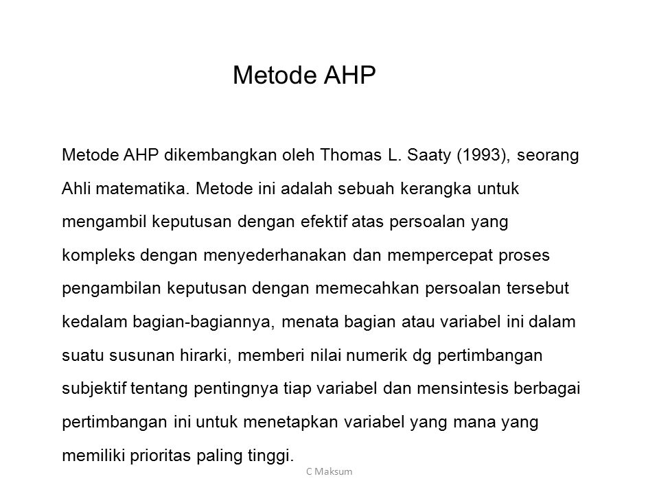 Metode AHP Metode AHP dikembangkan oleh Thomas L. Saaty (1993), seorang. Ahli matematika. Metode ini adalah sebuah kerangka untuk.