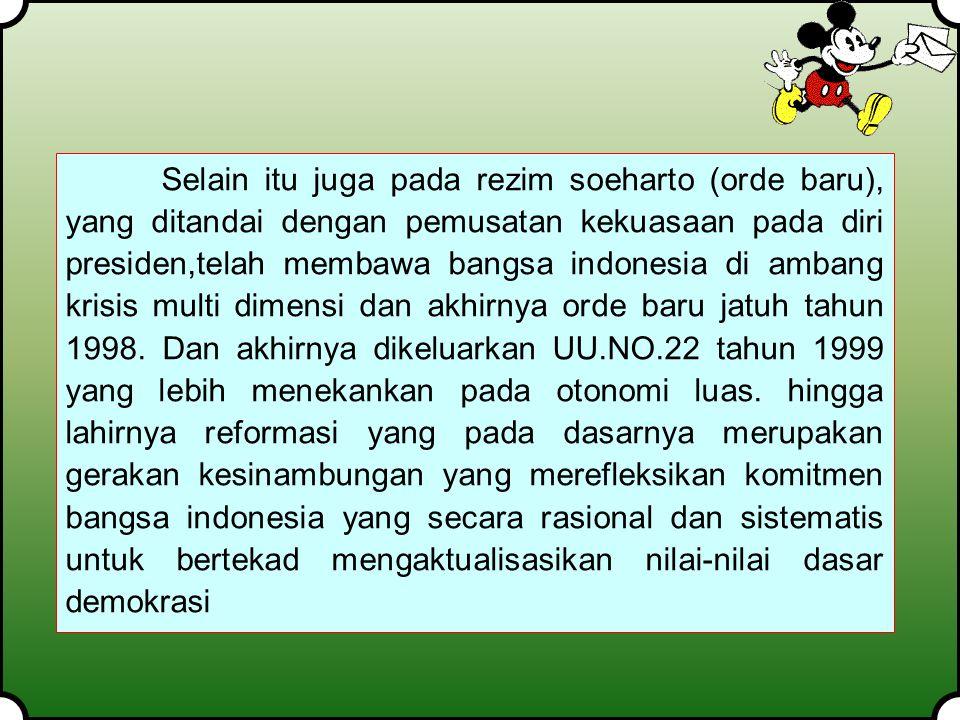 Selain itu juga pada rezim soeharto (orde baru), yang ditandai dengan pemusatan kekuasaan pada diri presiden,telah membawa bangsa indonesia di ambang krisis multi dimensi dan akhirnya orde baru jatuh tahun 1998.
