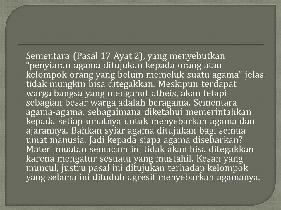 Sementara (Pasal 17 Ayat 2), yang menyebutkan penyiaran agama ditujukan kepada orang atau kelompok orang yang belum memeluk suatu agama jelas tidak mungkin bisa ditegakkan.