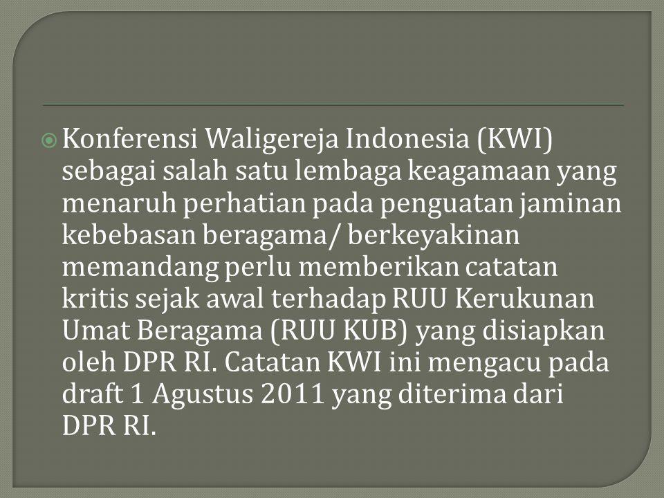 Konferensi Waligereja Indonesia (KWI) sebagai salah satu lembaga keagamaan yang menaruh perhatian pada penguatan jaminan kebebasan beragama/ berkeyakinan memandang perlu memberikan catatan kritis sejak awal terhadap RUU Kerukunan Umat Beragama (RUU KUB) yang disiapkan oleh DPR RI.