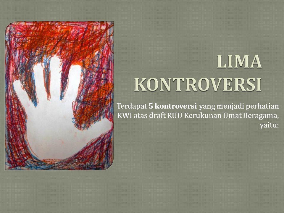 LIMA KONTROVERSI Terdapat 5 kontroversi yang menjadi perhatian KWI atas draft RUU Kerukunan Umat Beragama, yaitu: