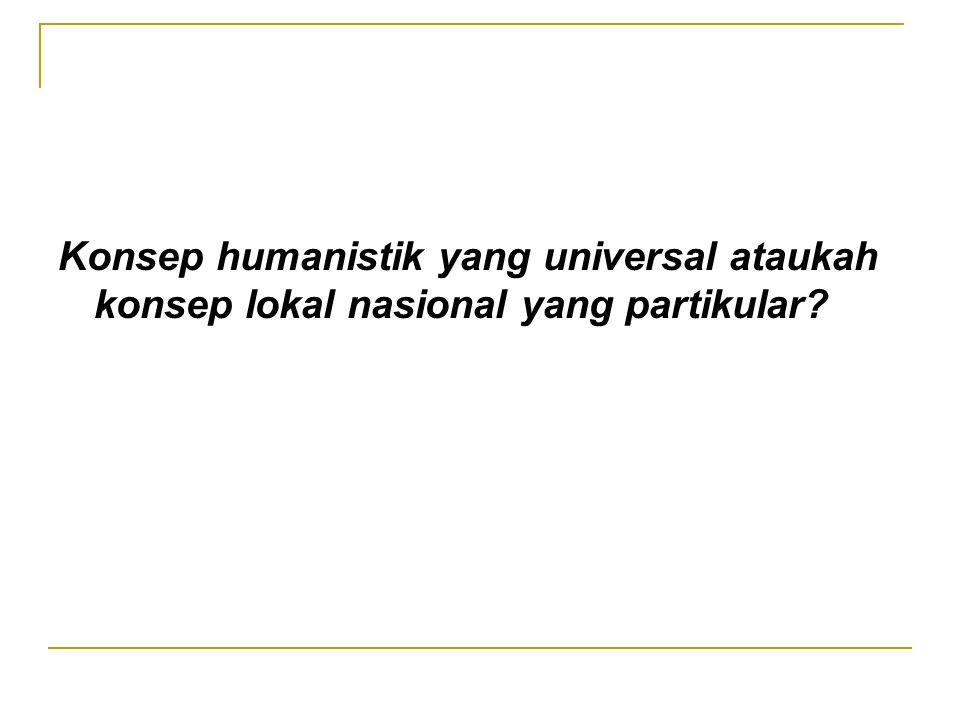 Konsep humanistik yang universal ataukah konsep lokal nasional yang partikular