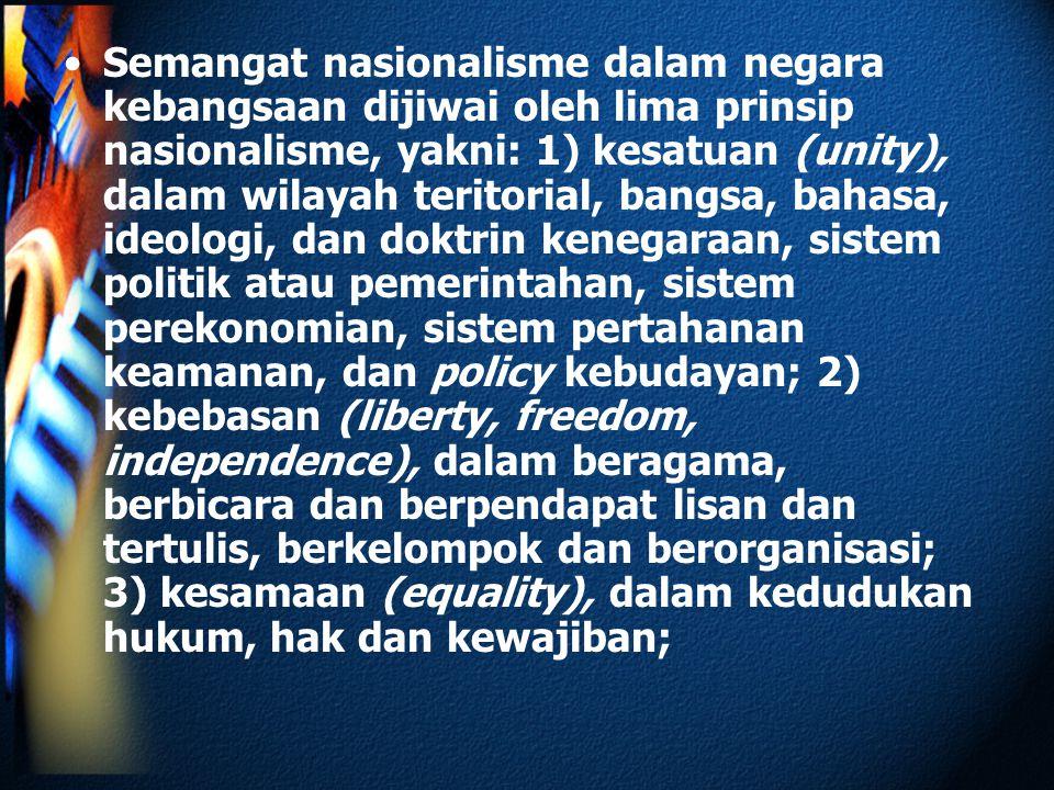 Semangat nasionalisme dalam negara kebangsaan dijiwai oleh lima prinsip nasionalisme, yakni: 1) kesatuan (unity), dalam wilayah teritorial, bangsa, bahasa, ideologi, dan doktrin kenegaraan, sistem politik atau pemerintahan, sistem perekonomian, sistem pertahanan keamanan, dan policy kebudayan; 2) kebebasan (liberty, freedom, independence), dalam beragama, berbicara dan berpendapat lisan dan tertulis, berkelompok dan berorganisasi; 3) kesamaan (equality), dalam kedudukan hukum, hak dan kewajiban;
