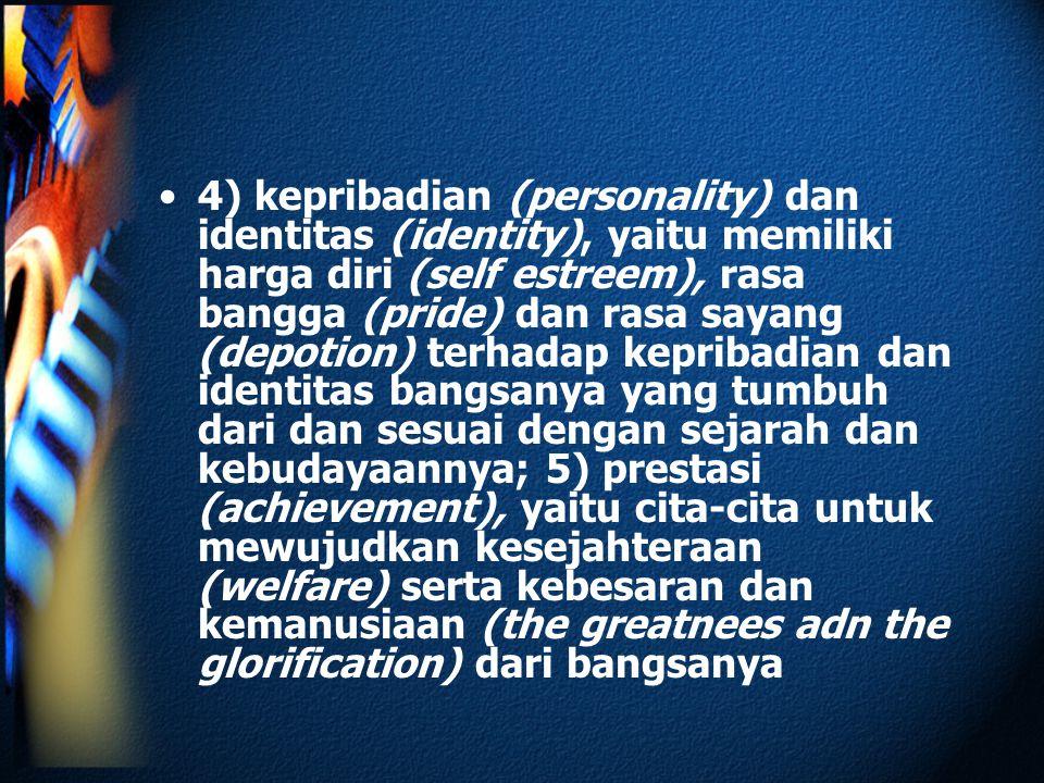 4) kepribadian (personality) dan identitas (identity), yaitu memiliki harga diri (self estreem), rasa bangga (pride) dan rasa sayang (depotion) terhadap kepribadian dan identitas bangsanya yang tumbuh dari dan sesuai dengan sejarah dan kebudayaannya; 5) prestasi (achievement), yaitu cita-cita untuk mewujudkan kesejahteraan (welfare) serta kebesaran dan kemanusiaan (the greatnees adn the glorification) dari bangsanya