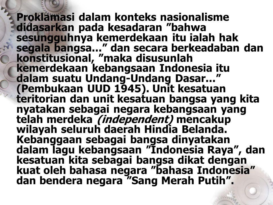 Proklamasi dalam konteks nasionalisme didasarkan pada kesadaran bahwa sesungguhnya kemerdekaan itu ialah hak segala bangsa... dan secara berkeadaban dan konstitusional, maka disusunlah kemerdekaan kebangsaan Indonesia itu dalam suatu Undang-Undang Dasar... (Pembukaan UUD 1945).