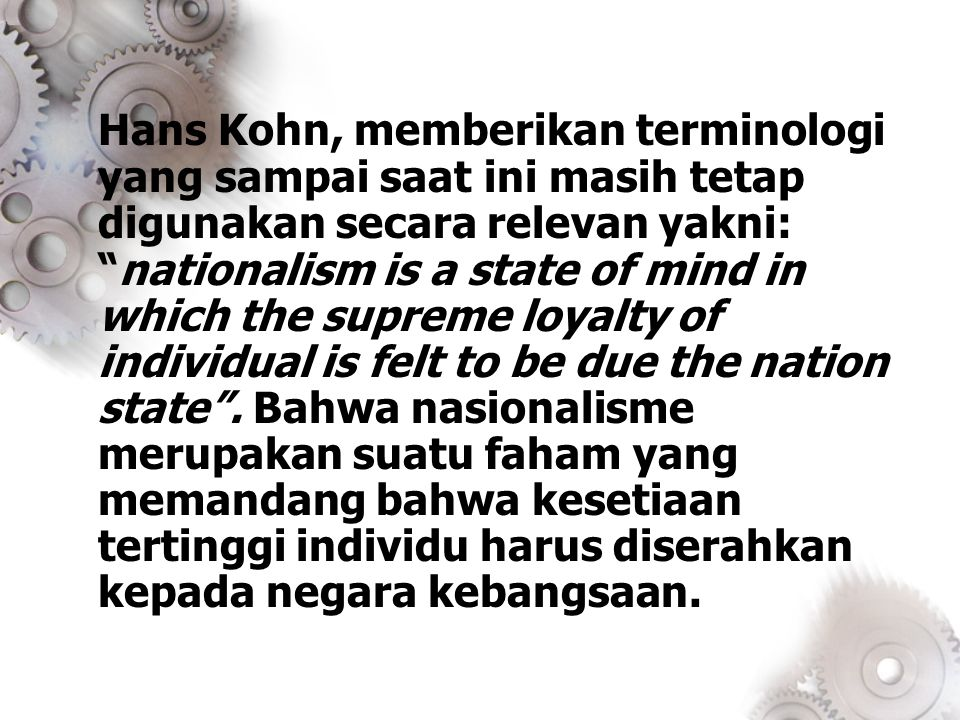 Hans Kohn, memberikan terminologi yang sampai saat ini masih tetap digunakan secara relevan yakni: nationalism is a state of mind in which the supreme loyalty of individual is felt to be due the nation state .