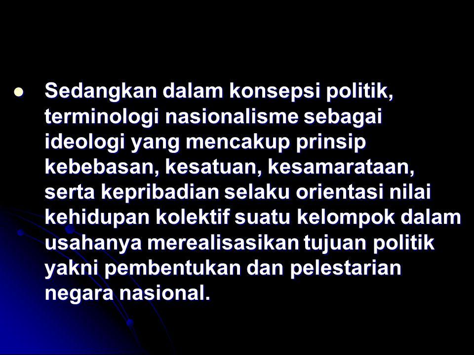 Sedangkan dalam konsepsi politik, terminologi nasionalisme sebagai ideologi yang mencakup prinsip kebebasan, kesatuan, kesamarataan, serta kepribadian selaku orientasi nilai kehidupan kolektif suatu kelompok dalam usahanya merealisasikan tujuan politik yakni pembentukan dan pelestarian negara nasional.