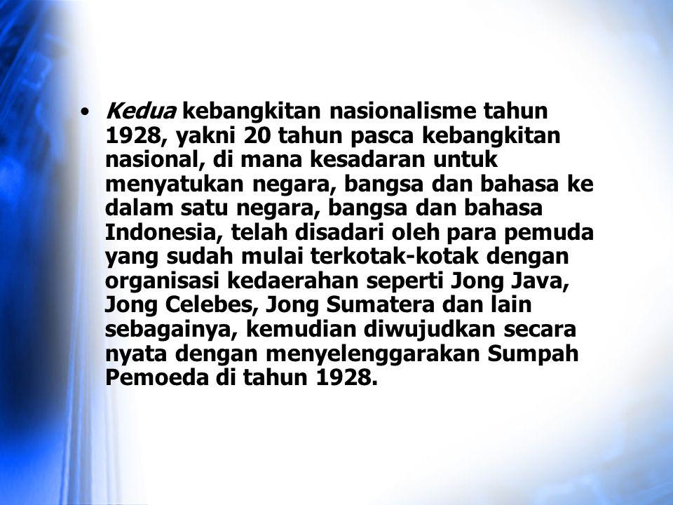 Kedua kebangkitan nasionalisme tahun 1928, yakni 20 tahun pasca kebangkitan nasional, di mana kesadaran untuk menyatukan negara, bangsa dan bahasa ke dalam satu negara, bangsa dan bahasa Indonesia, telah disadari oleh para pemuda yang sudah mulai terkotak-kotak dengan organisasi kedaerahan seperti Jong Java, Jong Celebes, Jong Sumatera dan lain sebagainya, kemudian diwujudkan secara nyata dengan menyelenggarakan Sumpah Pemoeda di tahun 1928.