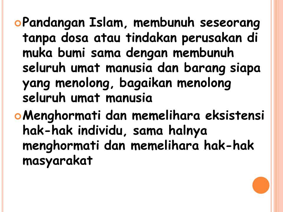 Pandangan Islam, membunuh seseorang tanpa dosa atau tindakan perusakan di muka bumi sama dengan membunuh seluruh umat manusia dan barang siapa yang menolong, bagaikan menolong seluruh umat manusia