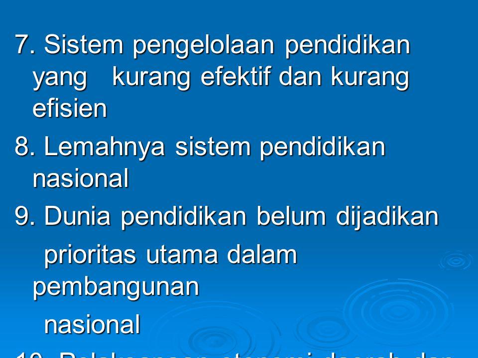 7. Sistem pengelolaan pendidikan yang kurang efektif dan kurang efisien