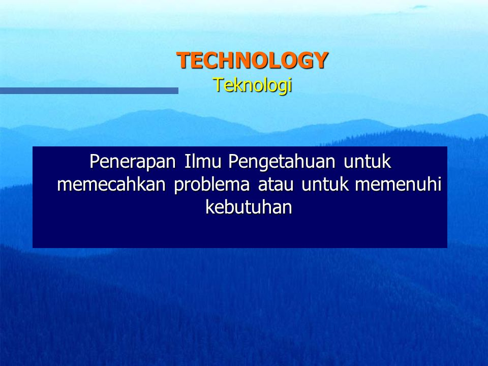 TECHNOLOGY Teknologi Penerapan Ilmu Pengetahuan untuk memecahkan problema atau untuk memenuhi kebutuhan.