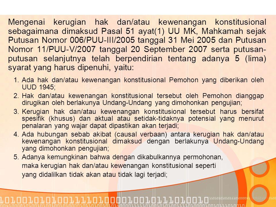 Mengenai kerugian hak dan/atau kewenangan konstitusional sebagaimana dimaksud Pasal 51 ayat(1) UU MK, Mahkamah sejak Putusan Nomor 006/PUU-III/2005 tanggal 31 Mei 2005 dan Putusan Nomor 11/PUU-V/2007 tanggal 20 September 2007 serta putusan-putusan selanjutnya telah berpendirian tentang adanya 5 (lima) syarat yang harus dipenuhi, yaitu: