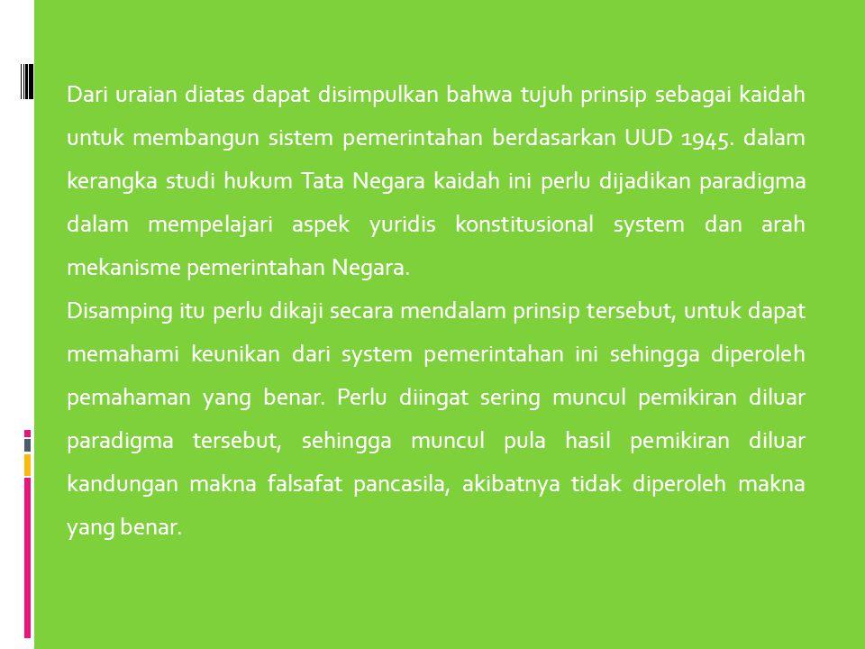 Dari uraian diatas dapat disimpulkan bahwa tujuh prinsip sebagai kaidah untuk membangun sistem pemerintahan berdasarkan UUD 1945. dalam kerangka studi hukum Tata Negara kaidah ini perlu dijadikan paradigma dalam mempelajari aspek yuridis konstitusional system dan arah mekanisme pemerintahan Negara.