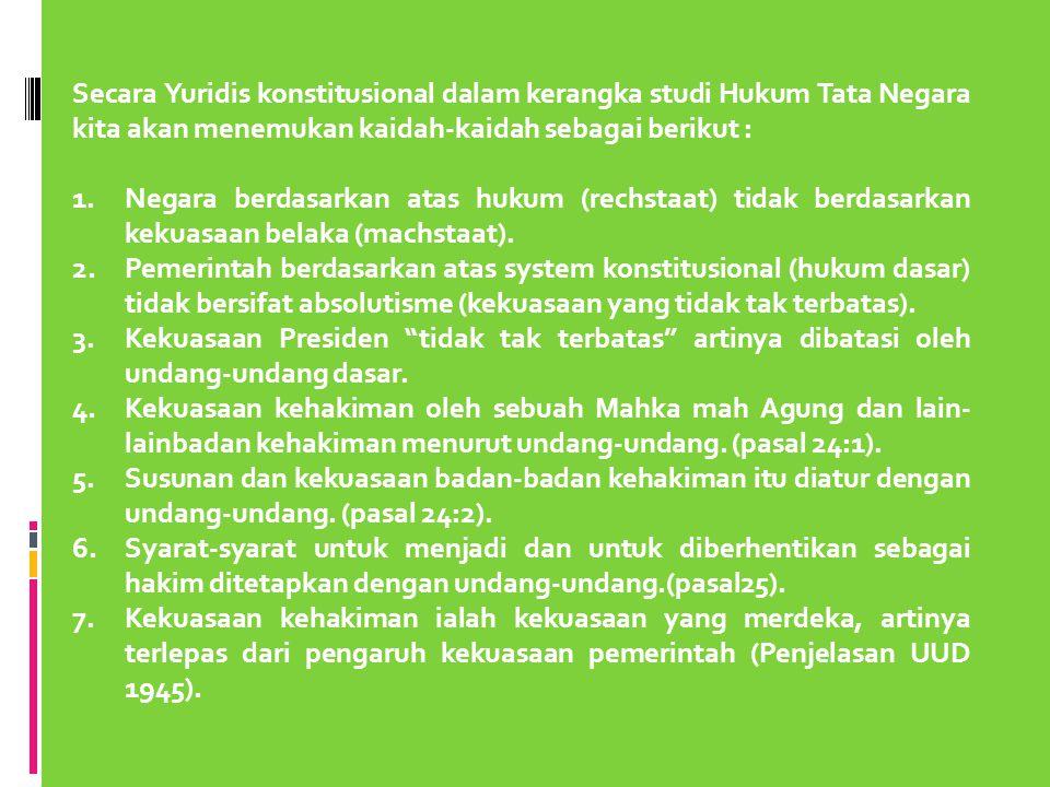 Secara Yuridis konstitusional dalam kerangka studi Hukum Tata Negara kita akan menemukan kaidah-kaidah sebagai berikut :