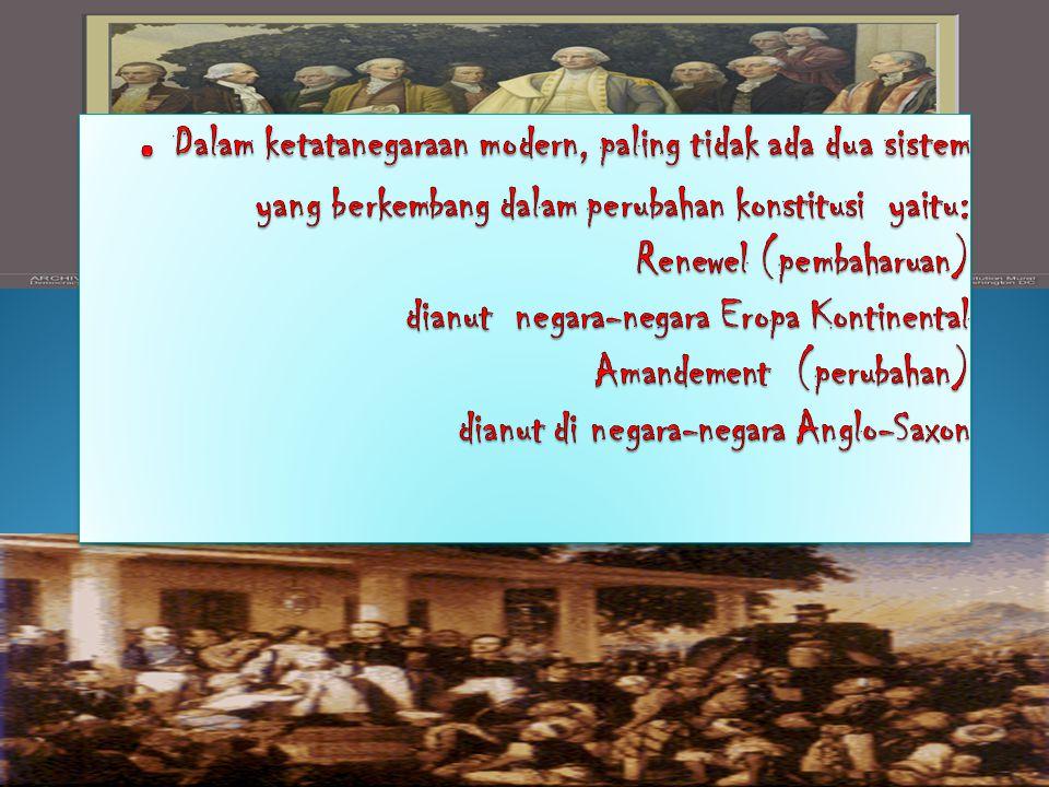 . Dalam ketatanegaraan modern, paling tidak ada dua sistem yang berkembang dalam perubahan konstitusi yaitu: Renewel (pembaharuan) dianut negara-negara Eropa Kontinental Amandement (perubahan) dianut di negara-negara Anglo-Saxon