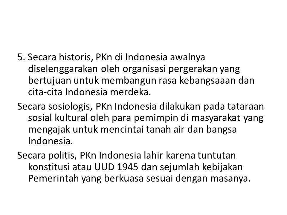 5. Secara historis, PKn di Indonesia awalnya diselenggarakan oleh organisasi pergerakan yang bertujuan untuk membangun rasa kebangsaaan dan cita-cita Indonesia merdeka.