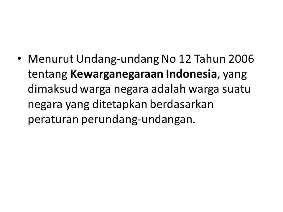 Menurut Undang-undang No 12 Tahun 2006 tentang Kewarganegaraan Indonesia, yang dimaksud warga negara adalah warga suatu negara yang ditetapkan berdasarkan peraturan perundang-undangan.