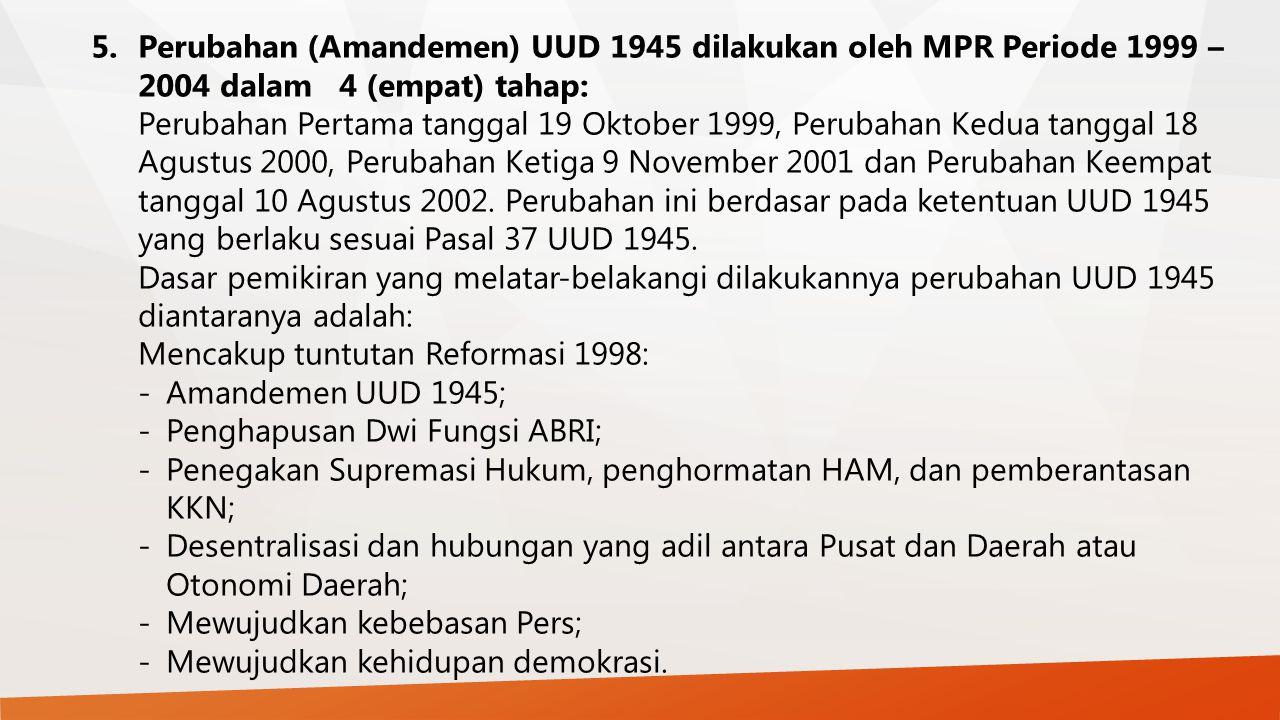 5. Perubahan (Amandemen) UUD 1945 dilakukan oleh MPR Periode 1999 – 2004 dalam 4 (empat) tahap: