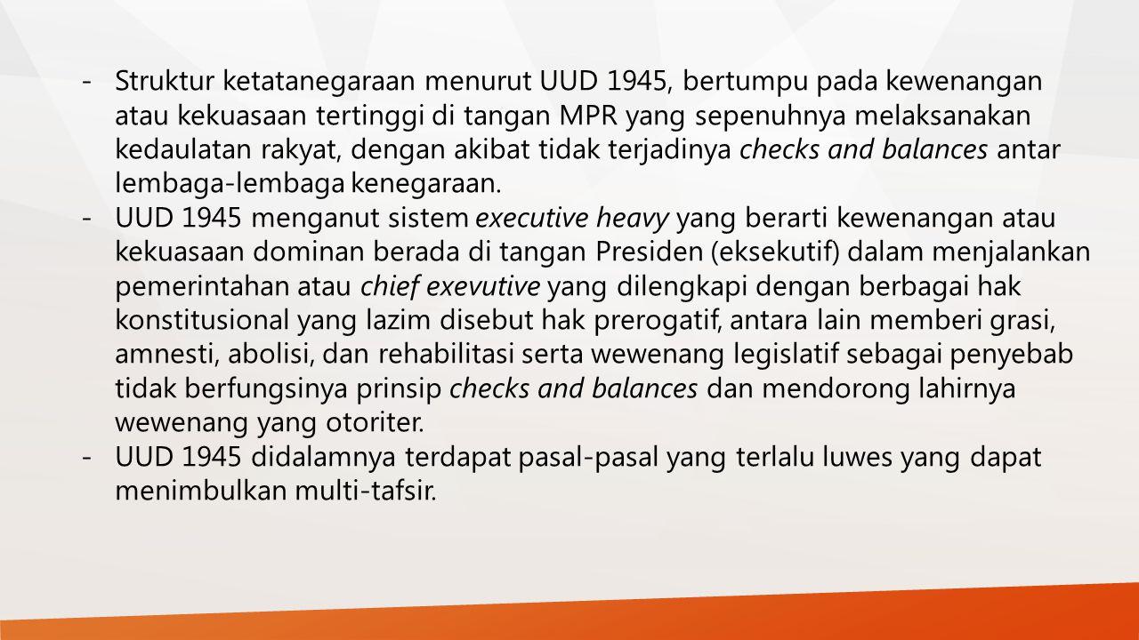- Struktur ketatanegaraan menurut UUD 1945, bertumpu pada kewenangan atau kekuasaan tertinggi di tangan MPR yang sepenuhnya melaksanakan kedaulatan rakyat, dengan akibat tidak terjadinya checks and balances antar lembaga-lembaga kenegaraan.