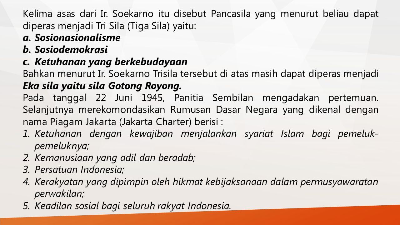 Kelima asas dari Ir. Soekarno itu disebut Pancasila yang menurut beliau dapat diperas menjadi Tri Sila (Tiga Sila) yaitu: