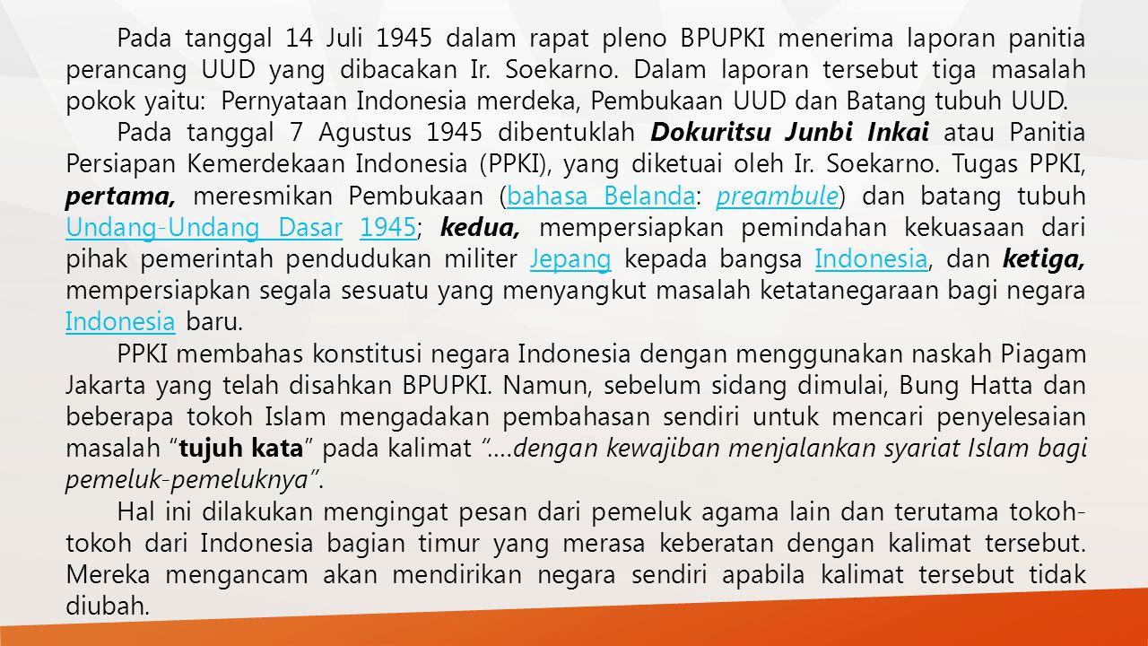 Pada tanggal 14 Juli 1945 dalam rapat pleno BPUPKI menerima laporan panitia perancang UUD yang dibacakan Ir. Soekarno. Dalam laporan tersebut tiga masalah pokok yaitu: Pernyataan Indonesia merdeka, Pembukaan UUD dan Batang tubuh UUD.