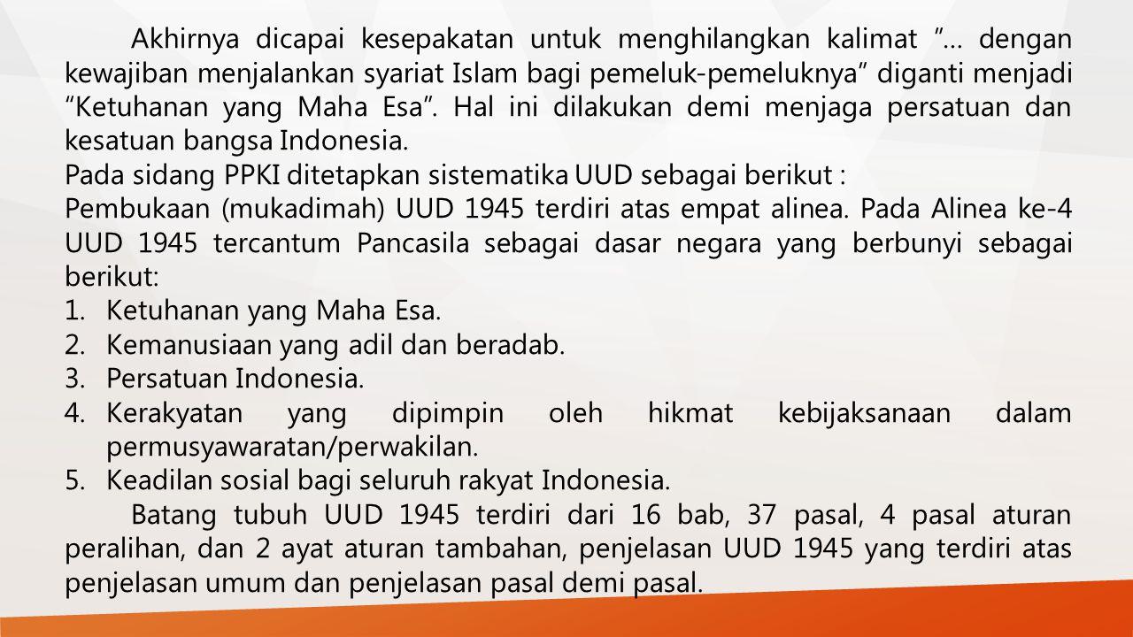 Akhirnya dicapai kesepakatan untuk menghilangkan kalimat … dengan kewajiban menjalankan syariat Islam bagi pemeluk-pemeluknya diganti menjadi Ketuhanan yang Maha Esa . Hal ini dilakukan demi menjaga persatuan dan kesatuan bangsa Indonesia.
