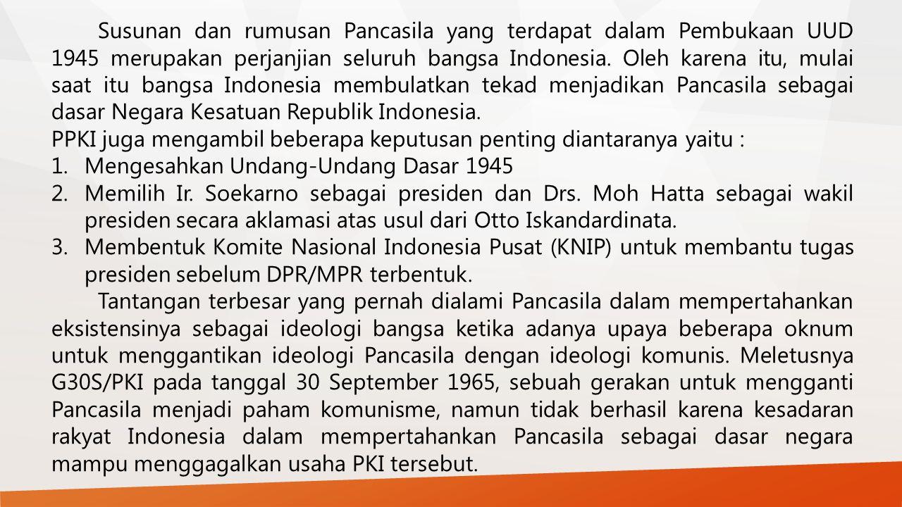 Susunan dan rumusan Pancasila yang terdapat dalam Pembukaan UUD 1945 merupakan perjanjian seluruh bangsa Indonesia. Oleh karena itu, mulai saat itu bangsa Indonesia membulatkan tekad menjadikan Pancasila sebagai dasar Negara Kesatuan Republik Indonesia.