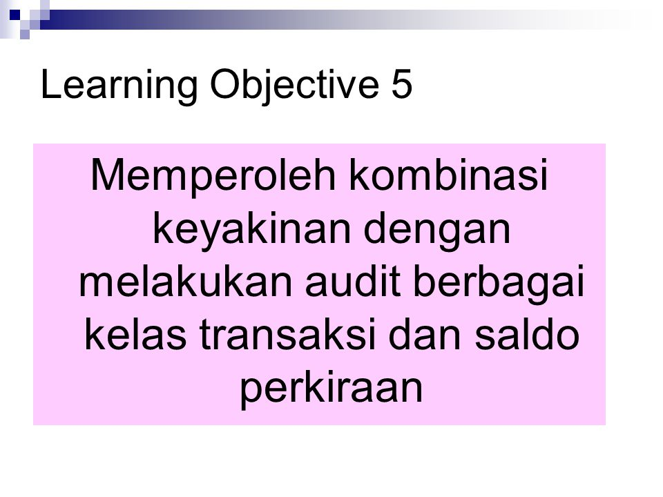 Learning Objective 5 Memperoleh kombinasi keyakinan dengan melakukan audit berbagai kelas transaksi dan saldo perkiraan.