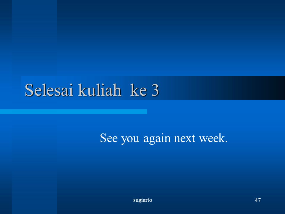 Selesai kuliah ke 3 See you again next week. sugiarto
