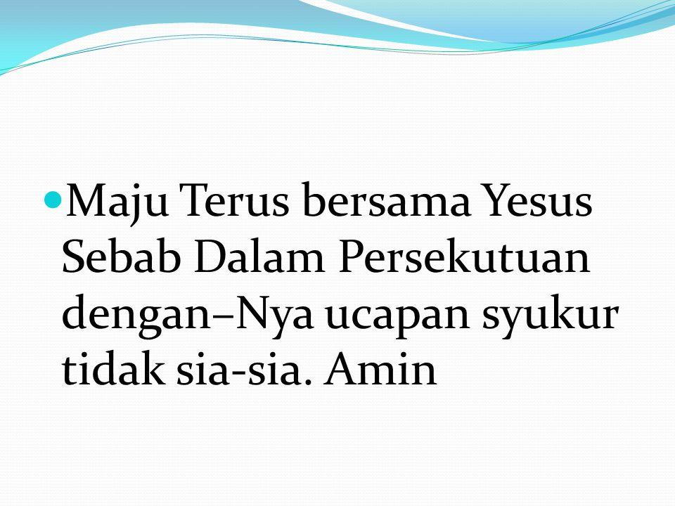 Maju Terus bersama Yesus Sebab Dalam Persekutuan dengan–Nya ucapan syukur tidak sia-sia. Amin