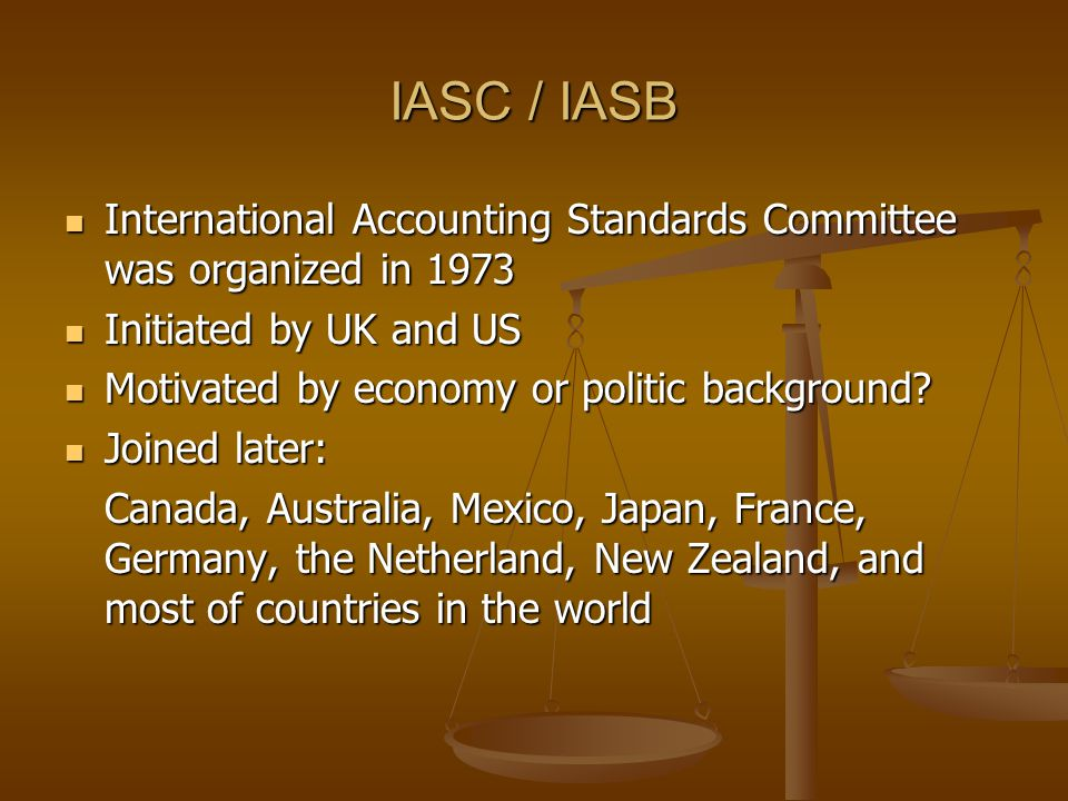 IASC / IASB International Accounting Standards Committee was organized in 1973. Initiated by UK and US.