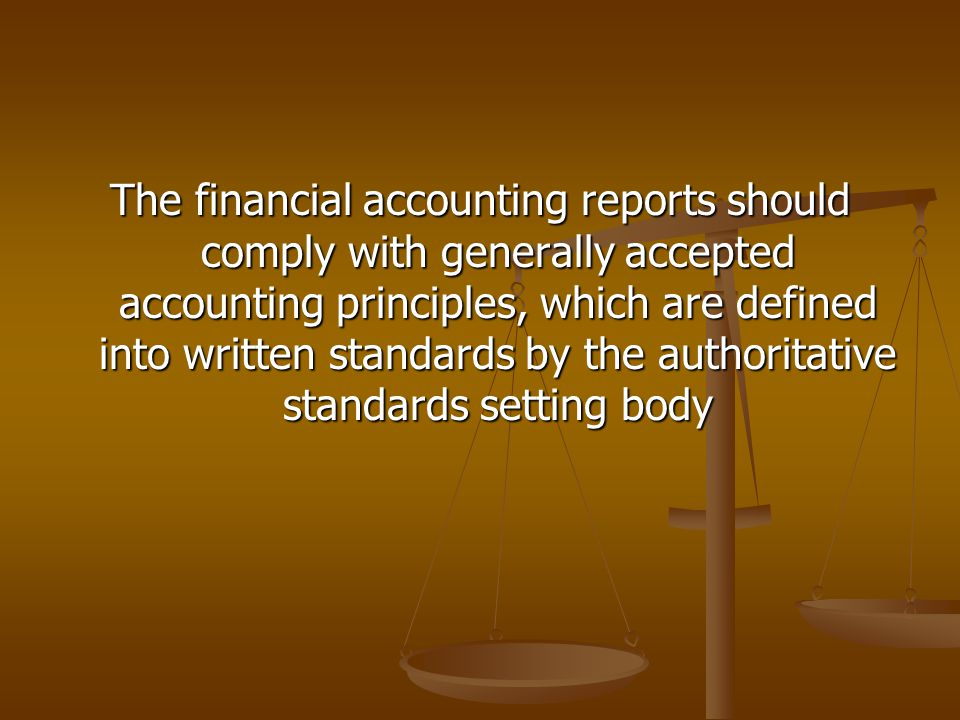 The financial accounting reports should comply with generally accepted accounting principles, which are defined into written standards by the authoritative standards setting body