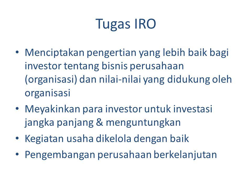 Tugas IRO Menciptakan pengertian yang lebih baik bagi investor tentang bisnis perusahaan (organisasi) dan nilai-nilai yang didukung oleh organisasi.