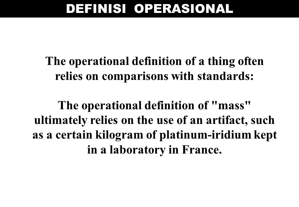 DEFINISI OPERASIONAL The operational definition of a thing often relies on comparisons with standards: