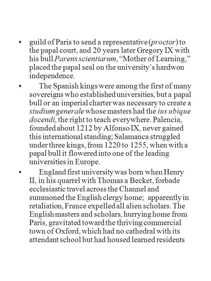 guild of Paris to send a representative (proctor) to the papal court, and 20 years later Gregory IX with his bull Parens scientiarum, Mother of Learning, placed the papal seal on the university's hardwon independence.