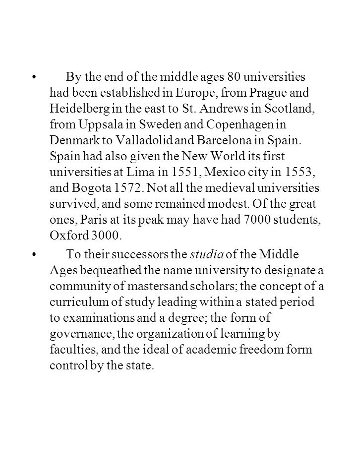 By the end of the middle ages 80 universities had been established in Europe, from Prague and Heidelberg in the east to St. Andrews in Scotland, from Uppsala in Sweden and Copenhagen in Denmark to Valladolid and Barcelona in Spain. Spain had also given the New World its first universities at Lima in 1551, Mexico city in 1553, and Bogota 1572. Not all the medieval universities survived, and some remained modest. Of the great ones, Paris at its peak may have had 7000 students, Oxford 3000.