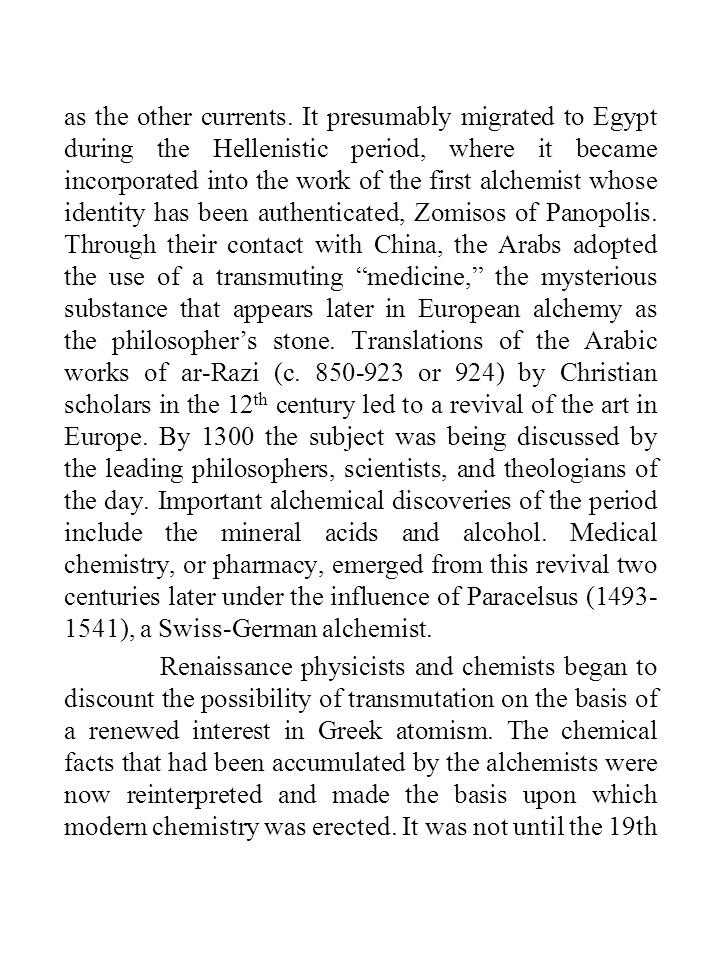 as the other currents. It presumably migrated to Egypt during the Hellenistic period, where it became incorporated into the work of the first alchemist whose identity has been authenticated, Zomisos of Panopolis. Through their contact with China, the Arabs adopted the use of a transmuting medicine, the mysterious substance that appears later in European alchemy as the philosopher's stone. Translations of the Arabic works of ar-Razi (c. 850-923 or 924) by Christian scholars in the 12th century led to a revival of the art in Europe. By 1300 the subject was being discussed by the leading philosophers, scientists, and theologians of the day. Important alchemical discoveries of the period include the mineral acids and alcohol. Medical chemistry, or pharmacy, emerged from this revival two centuries later under the influence of Paracelsus (1493-1541), a Swiss-German alchemist.