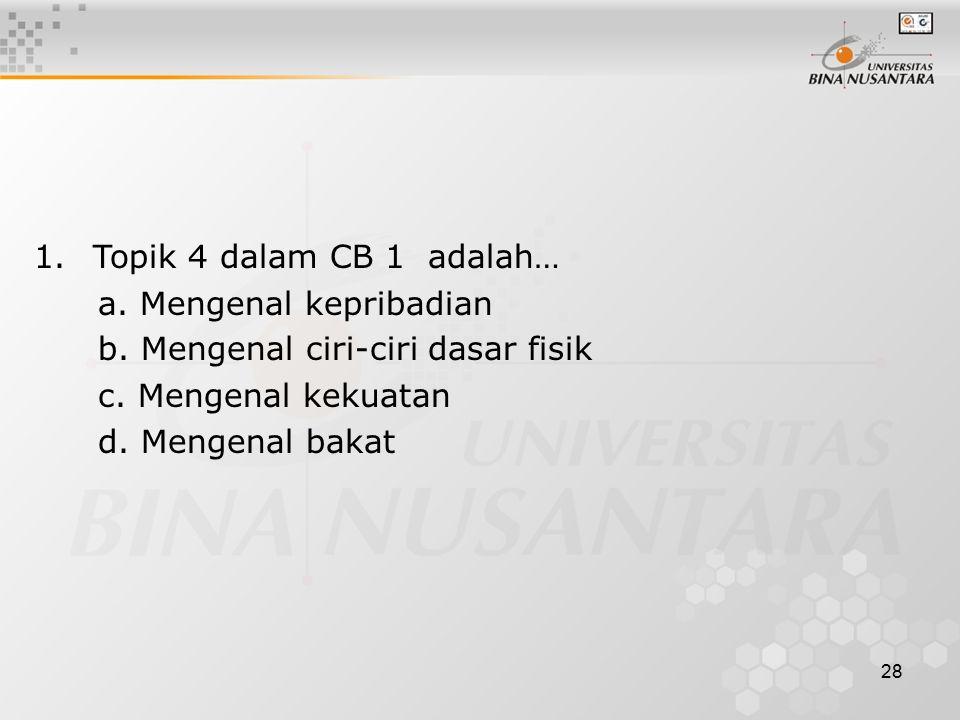 1. Topik 4 dalam CB 1 adalah… a. Mengenal kepribadian. b. Mengenal ciri-ciri dasar fisik. c. Mengenal kekuatan.