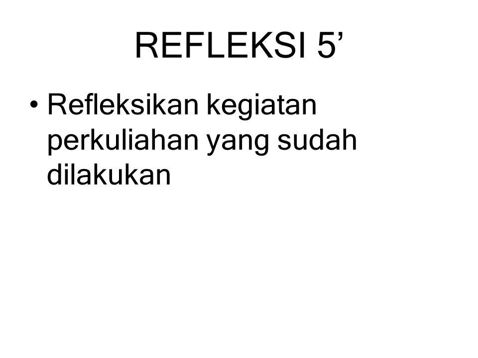 REFLEKSI 5' Refleksikan kegiatan perkuliahan yang sudah dilakukan