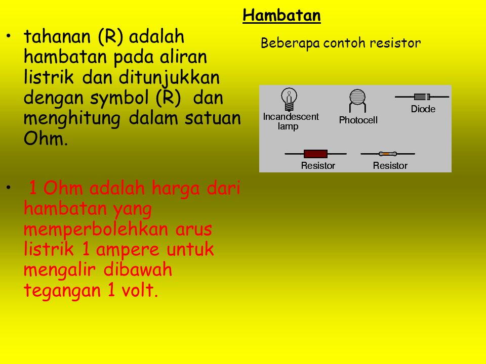 Hambatan tahanan (R) adalah hambatan pada aliran listrik dan ditunjukkan dengan symbol (R) dan menghitung dalam satuan Ohm.