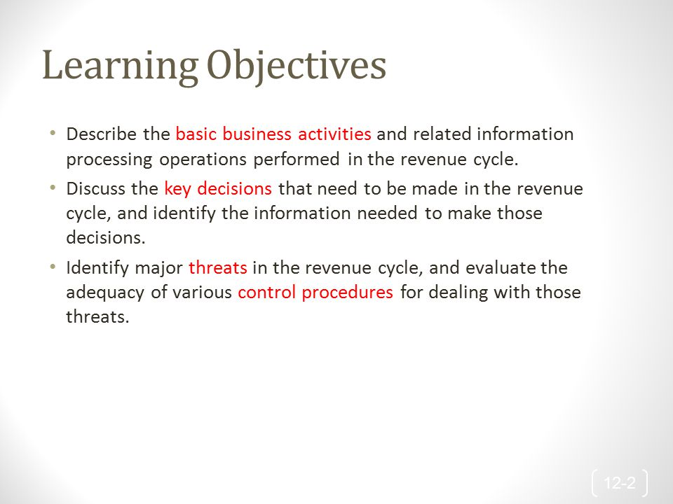 Learning Objectives Describe the basic business activities and related information processing operations performed in the revenue cycle.