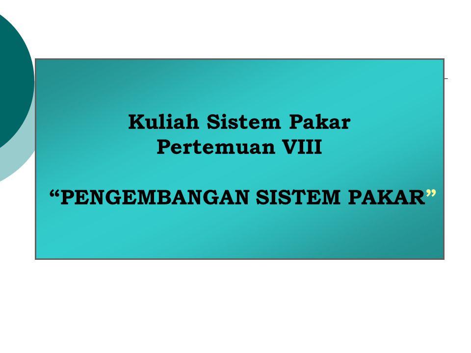 Kuliah Sistem Pakar Pertemuan VIII PENGEMBANGAN SISTEM PAKAR